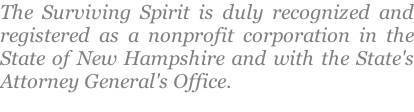 The Surviving Spirit is duly recognized and registered as a nonprofit corporation in the State of New Hampshire and with the State's Attorney General's Office.